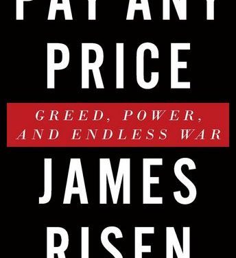 Review of James Risen's 'Pay Any Price: Greed, Power and Endless War'